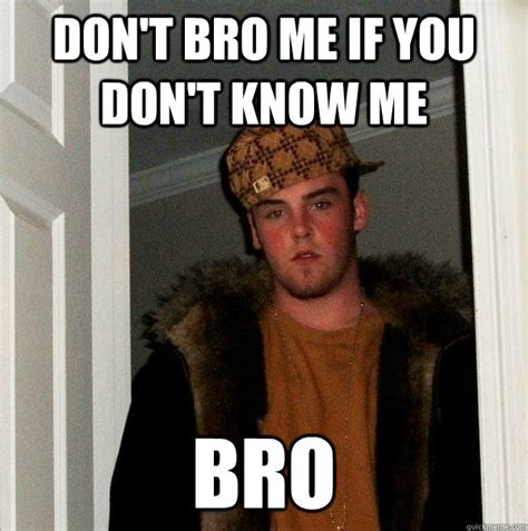 Know Memes - don t bro me if you don t know me bro scumbag steve