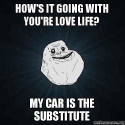 Love Of My Life Meme - how s it going with you re love life my car is the