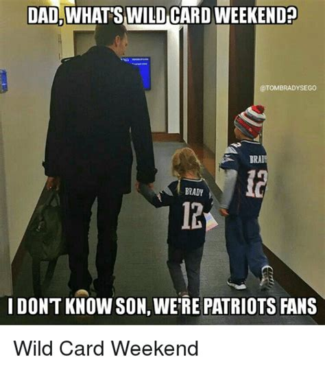 Patriots Fans Memes - dad whatswildcardweekendn irad brady don t know son were