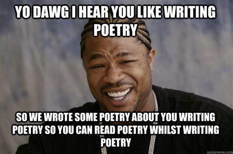 Meme Poem - yo dawg i hear you like writing poetry so we wrote some