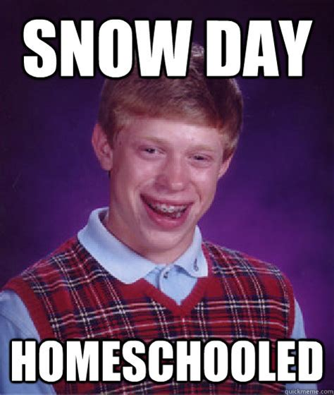 Snow Day Meme - snow day homeschooled bad luck brian quickmeme