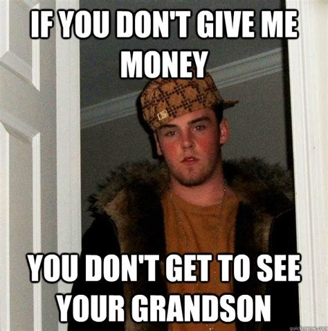 Give Me Money Meme - if you don t give me money you don t get to see your