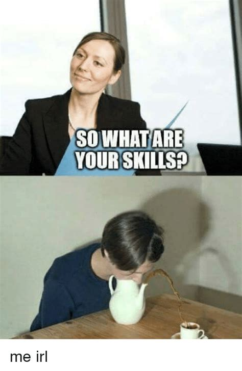 so what are your skills me irl irl meme on sizzle