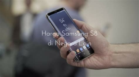 Harga Samsung S8 Di Amerika ini harga samsung galaxy s8 di 5 negara