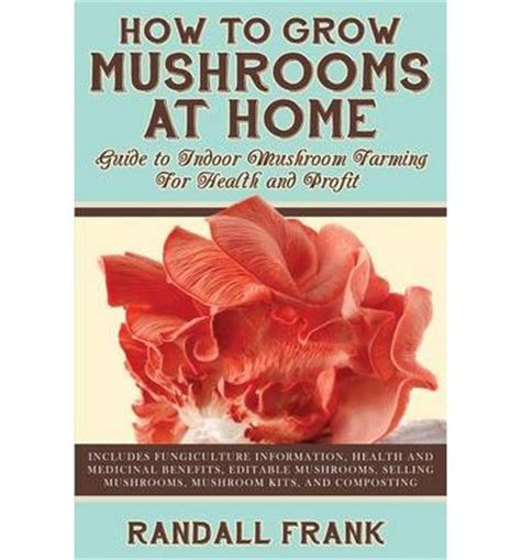 how to grow mushrooms at home randall frank 9781927870372
