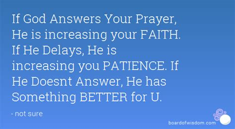 if god answers your prayer he is increasing your faith if he delays he is increasing you