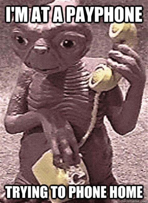 Phone Call Home Meme - i m at a payphone trying to phone home e t phone home
