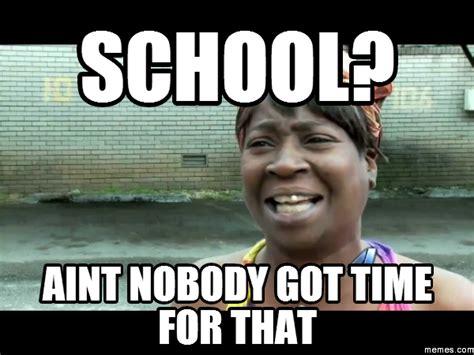 Aint Nobody Got Time For That Meme - school aint nobody got time for that memes com