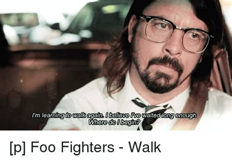 Foo Fighters Meme - i m learning to walk again obeleve live waited long enough