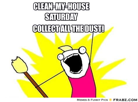 clean my house clean my house saturday all the things meme generator