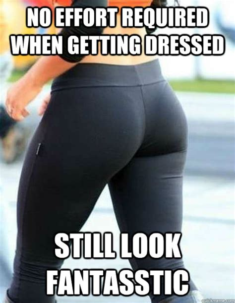 Yoga Pants Meme - no effort required when getting dressed still look