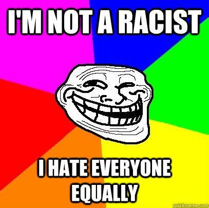 I Hate Everyone Meme - i m not a racist i hate everyone equally troll face