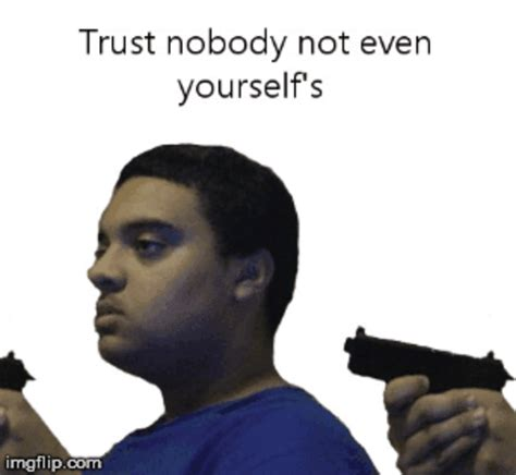 Trust No One Meme - not even yourself s yourself s yourself s yourself s