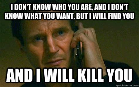 Liam Neeson I Will Find You Meme - i don t know who you are but i will find you and i will
