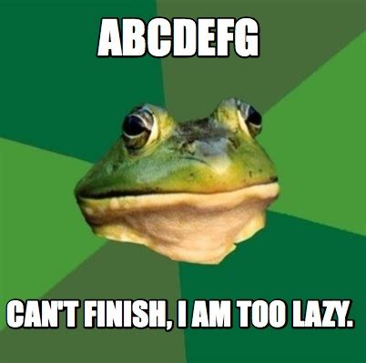 Too Lazy Meme - meme creator abcdefg can t finish i am too lazy meme