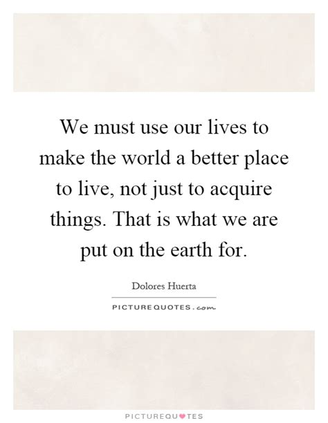 We Must Use Our Lives To Make The World A Better Place To