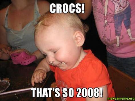 Thats So Meme - crocs that s so 2008 make a meme