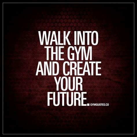 Create Your Own Future best health and fitness quotes walk into the and