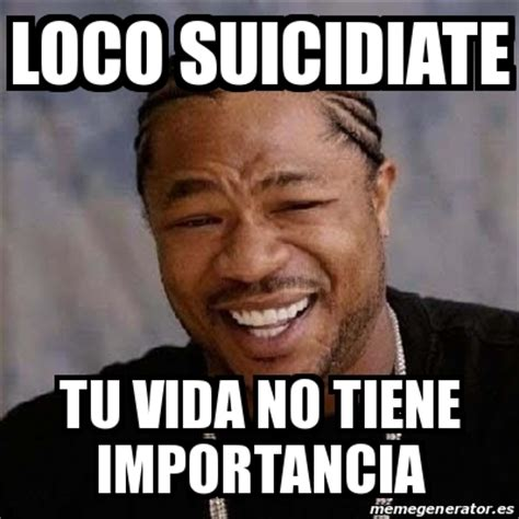 Meme Loco - meme yo dawg loco suicidiate tu vida no tiene