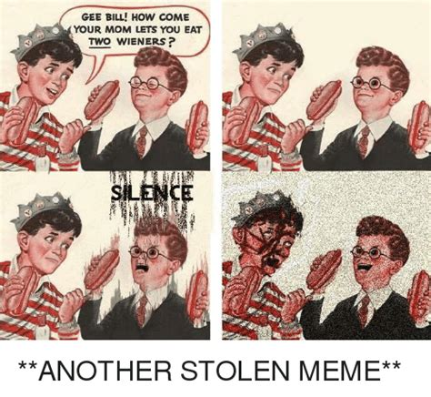 how to a to come gee bill how come your lets you eat two wieners 2 another stolen meme meme