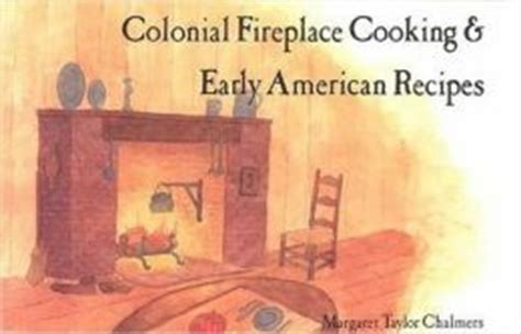 colonial fireplace cooking and early american recipes by