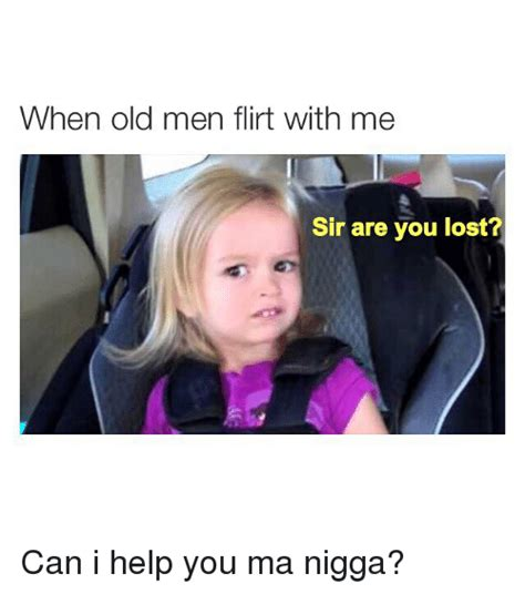 You Lost Me Meme - when old men flirt with me sir are you lost can i help