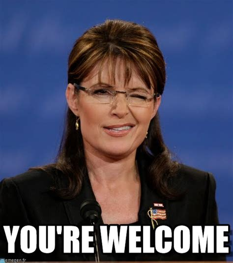 You Are Welcome Meme - you re welcome palin meme on memegen