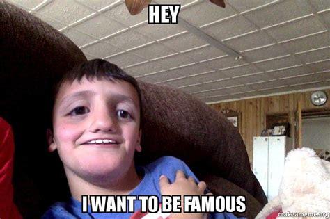 I Want To Make A Meme - hey i want to be famous make a meme