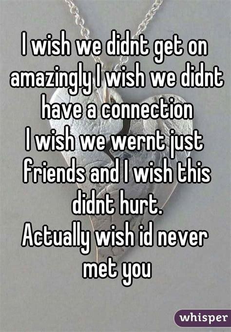 7 I Wish Id Never Seen by I D Never Hurt You I M So Happy I Met You I It When