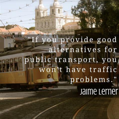quot if you provide alternatives for transport quot jaime lerner transport quote