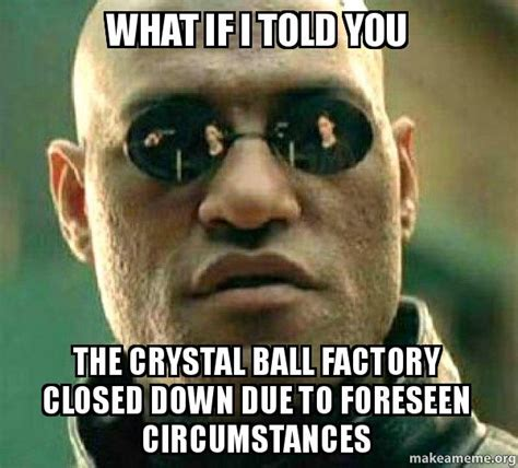 Crystal Ball Meme - what if i told you the crystal ball factory closed down