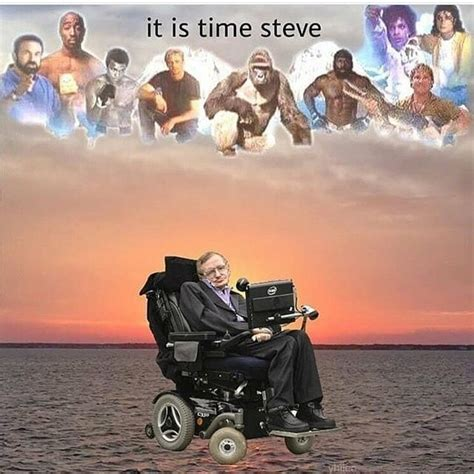 Stephen Hawking Meme - it is time steve stephen hawking know your meme
