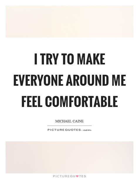 make me comfortable i try to make everyone around me feel comfortable