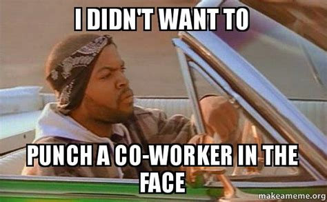 I Want To Make A Meme - i didn t want to punch a co worker in the face today was