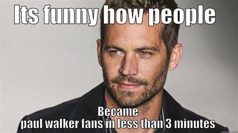 Paul Walker Meme - fake paul walker fans quickmeme