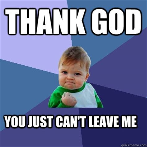 Thank God Meme - thank god you just can t leave me success kid quickmeme