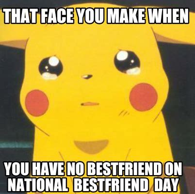 Make A Meme Org - meme creator that face you make when you have no bestfriend on national bestfriend day meme