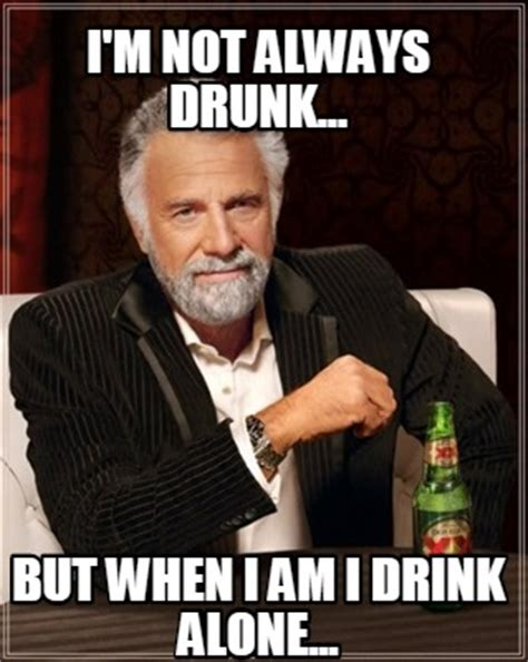 Drinking Alone Meme - meme creator i m not always drunk but when i am i