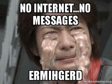 No Internet Meme - no internet no messages ermihgerd make a meme