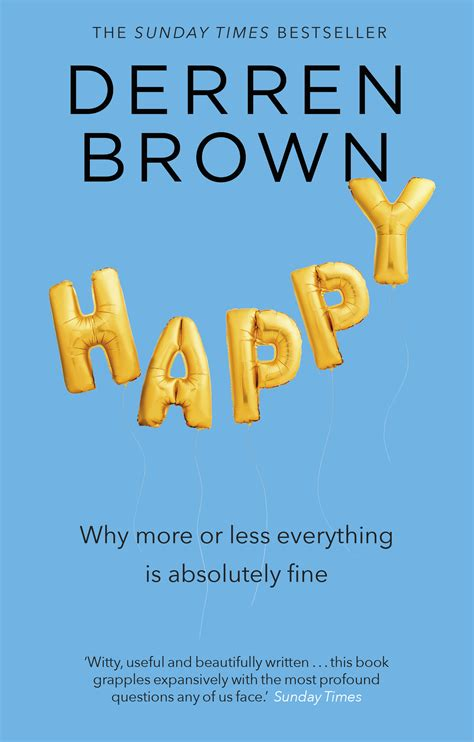 Happy Why More Or Less Everything Is Absolutely Fine By