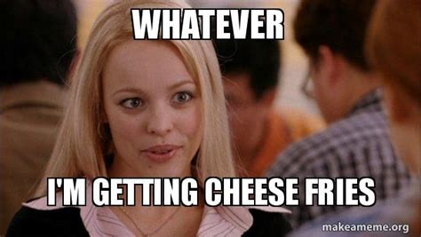 Meme Whatever - whatever i m getting cheese fries mean girls meme make