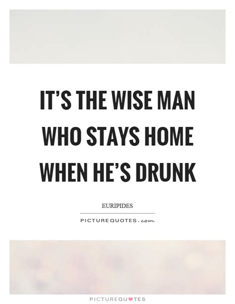 when a man stays home and takes care of the kids the it s the wise man who stays home when he s drunk picture