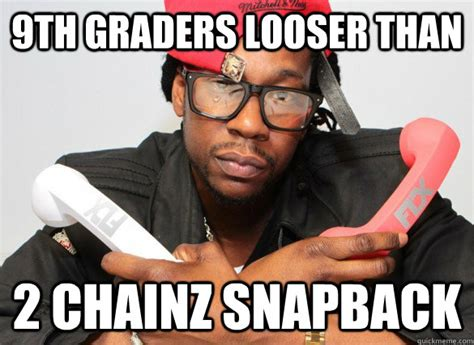 2 Chainz Meme - 9th graders looser than 2 chainz snapback 2 chainz