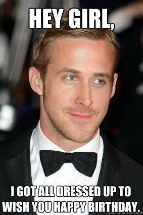 Ryan Gosling Birthday Meme - hey girl i got all dressed up to wish you happy birthday