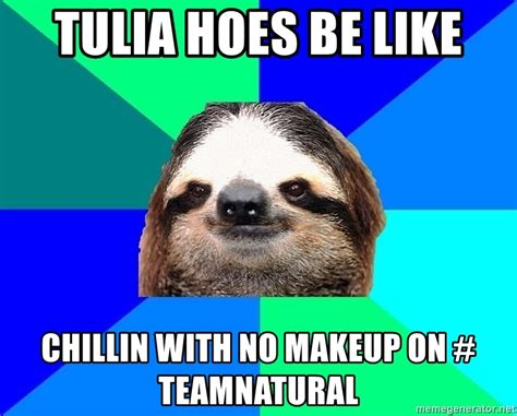Hoes Be Like Memes - tulia hoes be like chillin with no makeup on teamnatural