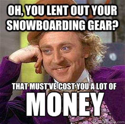 Lent Meme - oh you lent out your snowboarding gear that must ve cost
