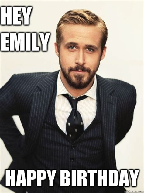Emily Meme - hey emily happy birthday ryan gosling happy birthday