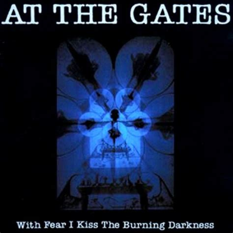 at the gates at the gates with fear i kiss the burning darkness