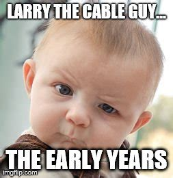 Larry The Cable Guy Meme - skeptical baby meme imgflip