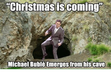 Michael Buble Meme - christmas is coming michael bubl 233 emerges from his cave